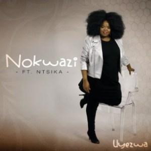 Nokwazi - Uyezwa Ft. Ntsika